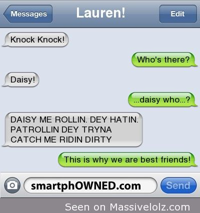 Other -  <p>Lauren! Knock Knock!<br />who&#8217;s there?<br />Daisy! <br />&#8230;daisy who&#8230;?<br />DAISY ME ROLLIN. DEY HATIN. PATROLLIN DEY TRYNA CATCH ME RIDIN DIRTY<br />this is why we are best friends! <3 </p> <p>&#8220;></p> <p>via <a href=