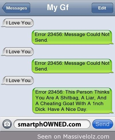 Ownage -  <p>My GfI Love You.<br />Error 23456: Message Could Not Send.<br />I Love You.<br />Error 23456: Message Could Not Send.<br />I Love You.<br />Error 23456: This Person Thinks You Are A Shitbag, A Liar, And A Cheating Goat With A 1nch Dick. Have A Nice Day.</p> <p>&#8220;></p> <p>via <a href=